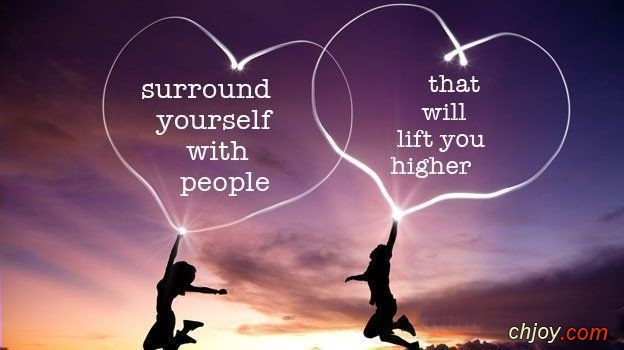 Surround yourself with those who will lift you higher